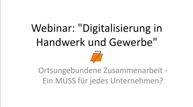 WEBINAR: Digitalisierung in Handwerk & Gewerbe. Ortsungebundene Zusammenarbeit - Ein MUSS für jedes Unternehmen?